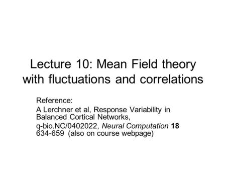 Lecture 10: Mean Field theory with fluctuations and correlations Reference: A Lerchner et al, Response Variability in Balanced Cortical Networks, q-bio.NC/0402022,