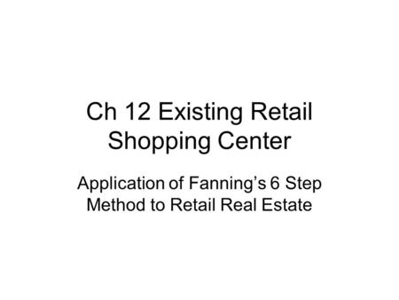 Ch 12 Existing Retail Shopping Center Application of Fanning's 6 Step Method to Retail Real Estate.