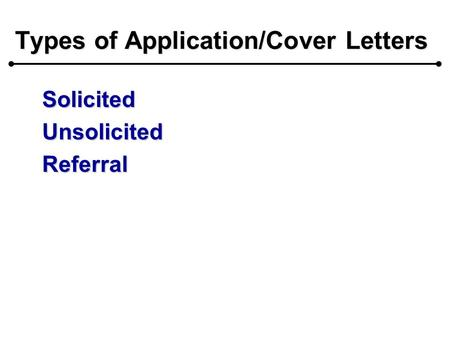 Types of Application/Cover Letters SolicitedUnsolicitedReferral.