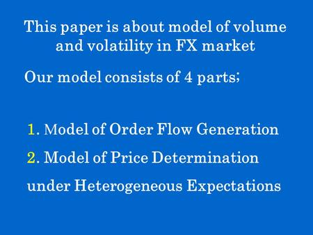 This paper is about model of volume and volatility in FX market Our model consists of 4 parts; 1. M odel of Order Flow Generation 2. Model of Price Determination.