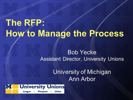 The RFP: How to Manage the Process Bob Yecke Assistant Director, University Unions University of Michigan Ann Arbor.
