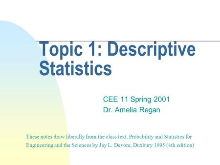 Topic 1: Descriptive Statistics CEE 11 Spring 2001 Dr. Amelia Regan These notes draw liberally from the class text, Probability and Statistics for Engineering.