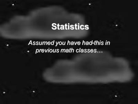 Statistics Assumed you have had this in previous math classes…