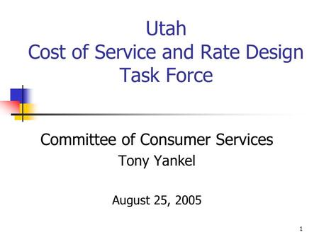1 Utah Cost of Service and Rate Design Task Force Committee of Consumer Services Tony Yankel August 25, 2005.