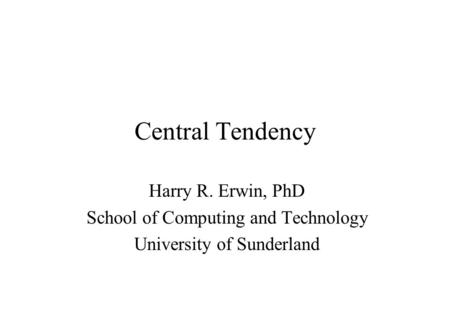 Central Tendency Harry R. Erwin, PhD School of Computing and Technology University of Sunderland.