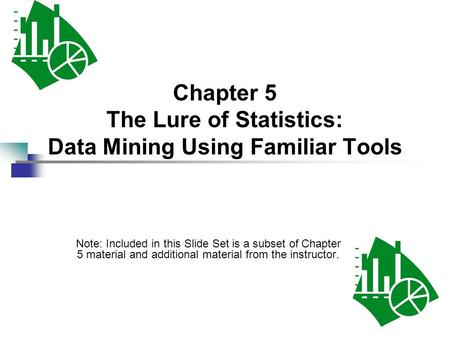 Chapter 5 The Lure of Statistics: Data Mining Using Familiar Tools Note: Included in this Slide Set is a subset of Chapter 5 material and additional material.