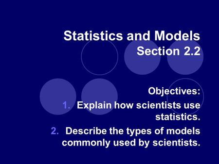 Statistics and Models Section 2.2 Objectives: 1.Explain how scientists use statistics. 2.Describe the types of models commonly used by scientists.