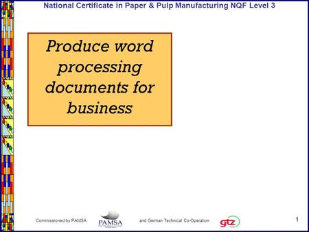 1 Commissioned by PAMSA and German Technical Co-Operation National Certificate in Paper & Pulp Manufacturing NQF Level 3 Produce word processing documents.