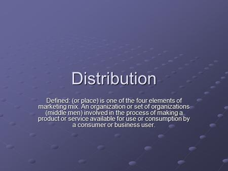 Distribution Defined: (or place) is one of the four elements of marketing mix. An organization or set of organizations (middle men) involved in the process.