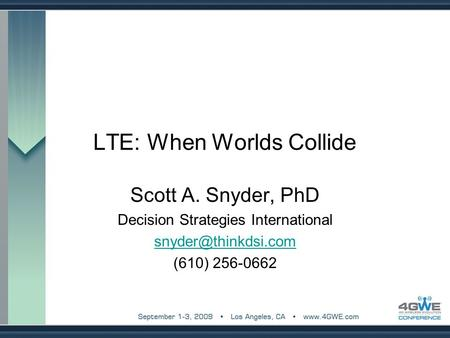 LTE: When Worlds Collide Scott A. Snyder, PhD Decision Strategies International (610) 256-0662.