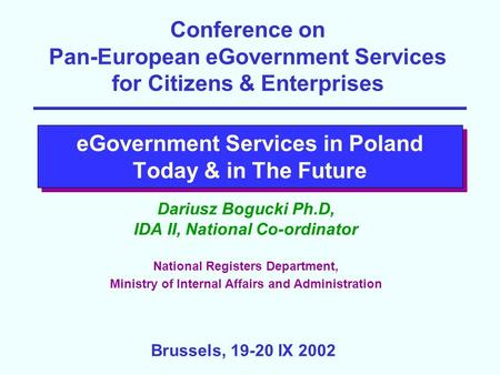 EGovernment Services in Poland Today & in The Future Dariusz Bogucki Ph.D, IDA II, National Co-ordinator National Registers Department, Ministry of Internal.