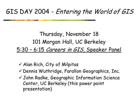 GIS DAY 2004 - Entering the World of GIS Thursday, November 18 101 Morgan Hall, UC Berkeley 5:30 – 6:15 Careers in GIS, Speaker Panel Alan Rich, City of.