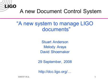 "1 G080507-00-A A new Document Control System ""A new system to manage LIGO documents"" Stuart Anderson Melody Araya David Shoemaker 29 September, 2008"