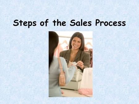 Steps of the Sales Process. Pre-approach Approach Determining needs Product Presentation Handling objections Closing the sale Suggestion selling Reassuring/