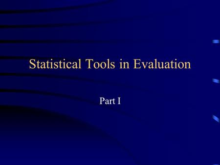 Statistical Tools in Evaluation Part I. Statistical Tools in Evaluation What are statistics? –Organization and analysis of numerical data –Methods used.