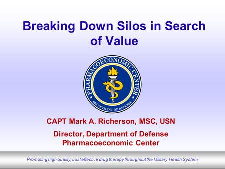 Promoting high quality, cost effective drug therapy throughout the Military Health System Breaking Down Silos in Search of Value CAPT Mark A. Richerson,