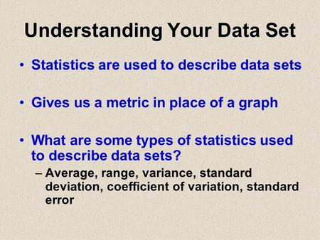 Understanding Your Data Set Statistics are used to describe data sets Gives us a metric in place of a graph What are some types of statistics used to describe.