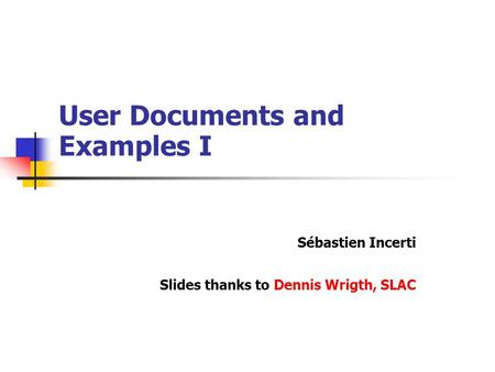 User Documents and Examples I Sébastien Incerti Slides thanks to Dennis Wrigth, SLAC.