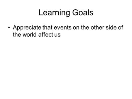 Learning Goals Appreciate that events on the other side of the world affect us.