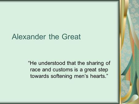 "Alexander the Great ""He understood that the sharing of race and customs is a great step towards softening men's hearts."""