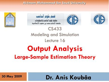 CS433 Modeling and Simulation Lecture 16 Output Analysis Large-Sample Estimation Theory Dr. Anis Koubâa 30 May 2009 Al-Imam Mohammad Ibn Saud University.