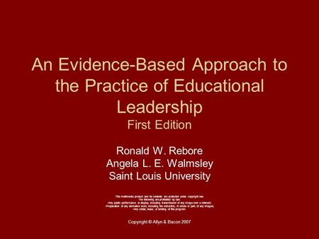 Copyright © Allyn & Bacon 2007 An Evidence-Based Approach to the Practice <strong>of</strong> Educational Leadership First Edition Ronald W. Rebore Angela L. E. Walmsley.