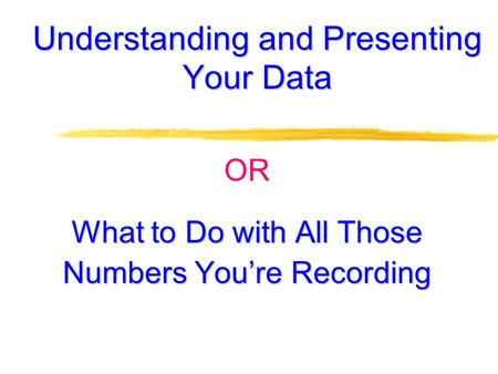Understanding and Presenting Your Data OR What to Do with All Those Numbers You're Recording.