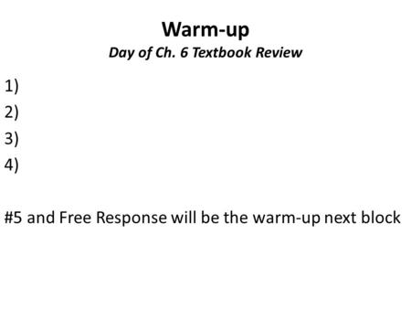 Warm-up Day of Ch. 6 Textbook Review 1) 2) 3) 4) #5 and Free Response will be the warm-up next block.