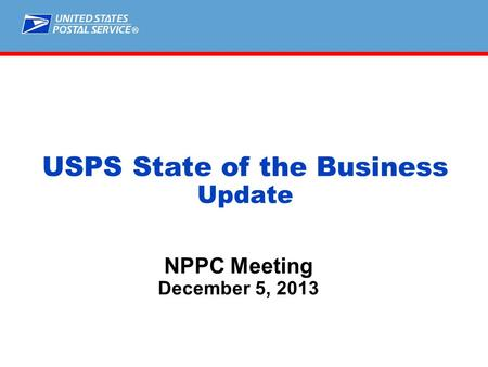 ® NPPC Meeting December 5, 2013 USPS State of the Business Update.