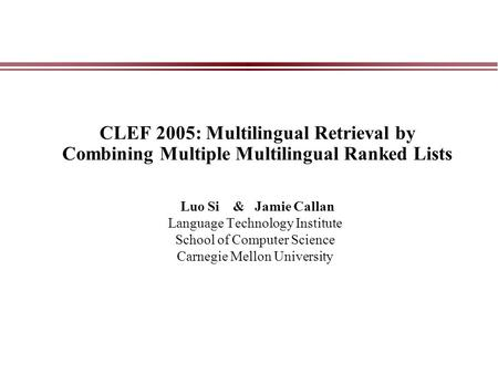 CLEF 2005: Multilingual Retrieval by Combining Multiple Multilingual Ranked Lists Luo Si & Jamie Callan Language Technology Institute School of Computer.