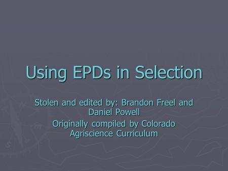 Using EPDs in Selection Stolen and edited by: Brandon Freel and Daniel Powell Originally compiled by Colorado Agriscience Curriculum.
