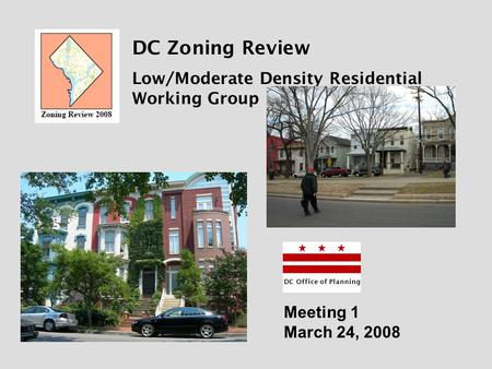 DC Zoning Review Low/Moderate Density Residential Working Group DC Office of Planning Meeting 1 March 24, 2008.
