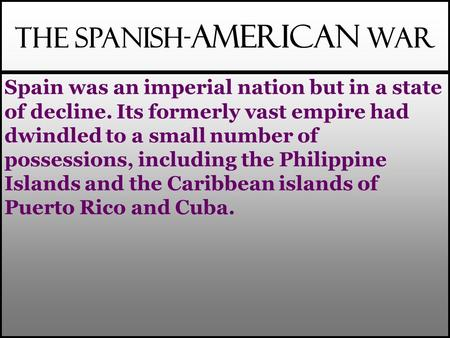 The Spanish- American War Spain was an imperial nation but in a state of decline. Its formerly vast empire had dwindled to a small number of possessions,