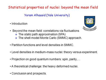 Statistical properties of nuclei: beyond the mean field Yoram Alhassid (Yale University) Introduction Beyond the mean field: correlations via fluctuations.