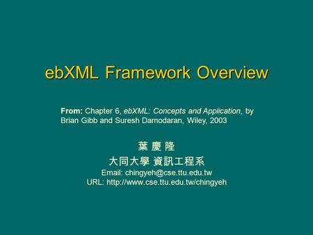 EbXML Framework Overview 葉 慶 隆 大同大學 資訊工程系   URL:  From: Chapter 6, ebXML: Concepts and Application,