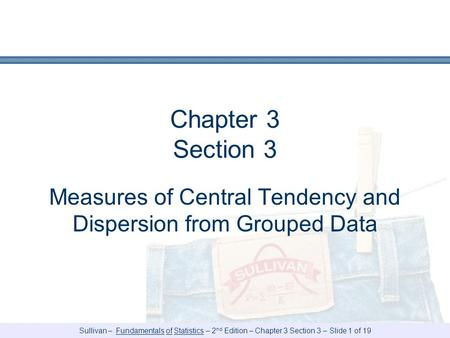 Sullivan – Fundamentals of Statistics – 2 nd Edition – Chapter 3 Section 3 – Slide 1 of 19 Chapter 3 Section 3 Measures of Central Tendency and Dispersion.