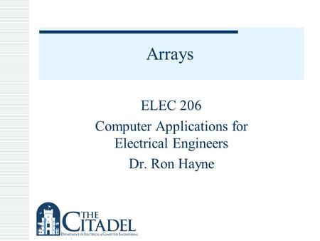Arrays ELEC 206 Computer Applications for Electrical Engineers Dr. Ron Hayne.