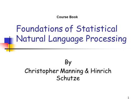 1 Foundations of <strong>Statistical</strong> Natural Language Processing By Christopher Manning & Hinrich Schutze Course <strong>Book</strong>.