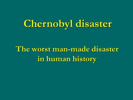 Chernobyl disaster The worst man-made disaster in human history.