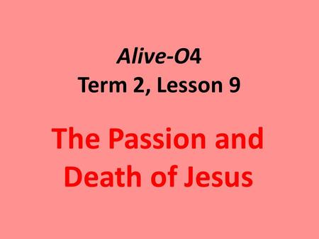 Alive-O4 Term 2, Lesson 9 The Passion and Death of Jesus.