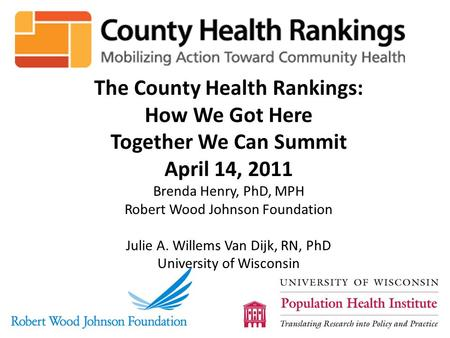 The County Health Rankings: How We Got Here Together We Can Summit April 14, 2011 Brenda Henry, PhD, MPH Robert Wood Johnson Foundation Julie A. Willems.