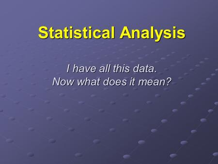 Statistical Analysis I have all this data. Now what does it mean?