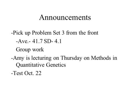 Announcements -Pick up Problem Set 3 from the front -Ave.- 41.7 SD- 4.1 Group work -Amy is lecturing on Thursday on Methods in Quantitative Genetics -Test.
