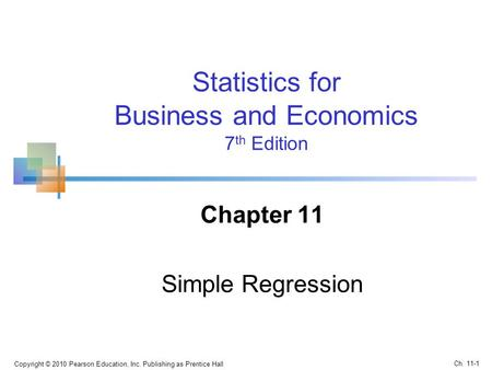 Statistics for Business and Economics 7 th Edition Chapter 11 Simple Regression Copyright © 2010 Pearson Education, Inc. Publishing as Prentice Hall Ch.