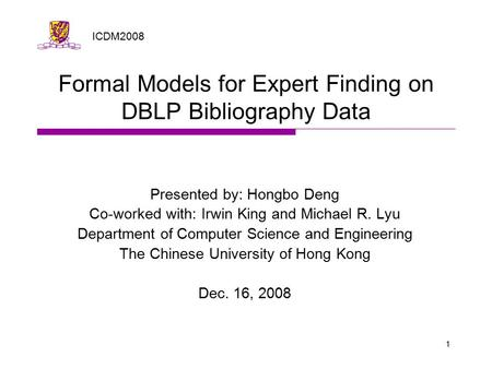 1 Formal Models for Expert Finding on DBLP Bibliography Data Presented by: Hongbo Deng Co-worked with: Irwin King and Michael R. Lyu Department of Computer.