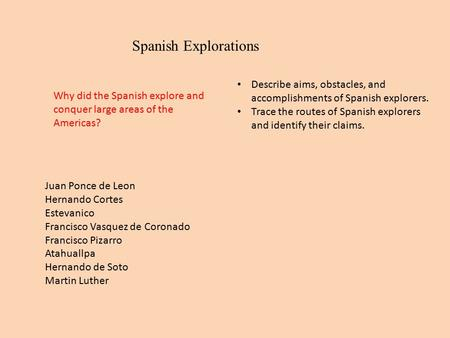 Spanish Explorations Describe aims, obstacles, and accomplishments of Spanish explorers. Trace the routes of Spanish explorers and identify their claims.