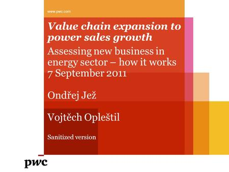 Value chain expansion to power sales growth Assessing new business in energy sector – how it works 7 September 2011 Ondřej Jež Vojtěch Opleštil Sanitized.