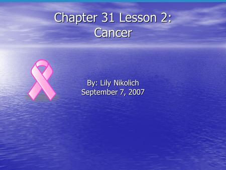 Chapter 31 Lesson 2: Cancer By: Lily Nikolich September 7, 2007.