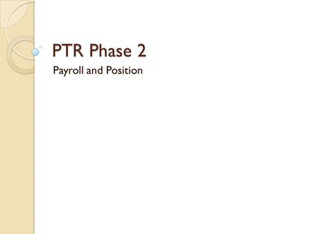 PTR Phase 2 Payroll and Position. Objectives Continuation of goal to centralize/reduce dual entry transactions ◦ Position Management, PTR and PAR Connect.