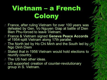 Vietnam – a French Colony  France, after ruling Vietnam for over 100 years was defeated by Gen. Vo Nguyen Giap at battle of Dien Bien Phu-forced to leave.